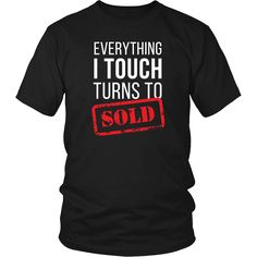 Everything I touch turns to Sold Real Estate T-shirt. Real Estate T-Shirts will do the talking for you. Other colors, and styles availabe. Tees, Hoodies and Women Fit shirts