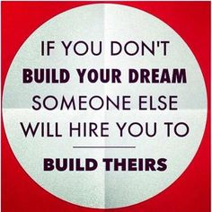 If you don't build your dream someone else will hire you to build theirs