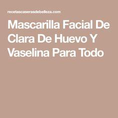 Mascarilla Facial De Clara De Huevo Y Vaselina Para Todo Facial Masks, Beauty Care, Tips, Face Cleaning, Facial Care, Skin Care, Homemade Face Pack, Eggs
