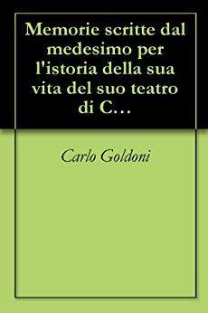 Memorie Scritte Dal Medesimo Per L Istoria Della Sua Vita Del Suo Teatro Di Carlo Goldoni Pdf Downlo Libri Memorie Teatro