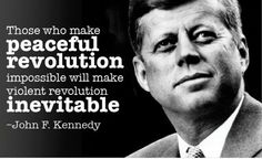 Those who make peaceful revolution impossible will make violent revolution inevitable. John F. Kennedy, speech at the White House, president. Jfk Quotes, Kennedy Quotes, Quotable Quotes, Wise Quotes, John F. Kennedy, Chill Quotes, Thing 1, Inevitable, Famous Quotes