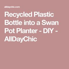 Recycled Plastic Bottle into a Swan Pot Planter - DIY - AllDayChic