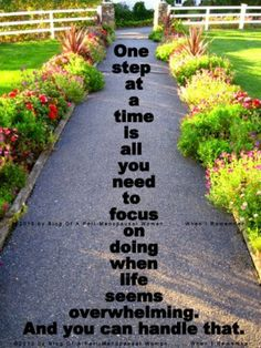 One Step At A Time Is All You Need To Focus On Doing When Life Seems Overwhelming. And You Can Handle That.