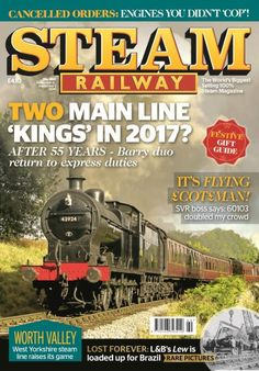 In this Issue:    Two main line 'kings' in 2017? After 55 years - Barry duo return to express duties.    It's flying $cot£man - SVR boss says: 60103 doubled my crowd    Cancelled orders: engines you didn't 'cop'!    Worth valley - West Yorkshire steam line raises its game    Lost forever: L&B's Lew is loaded up for Brazil