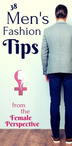 38 Men's Fashion Tips From the Female's Perspective. Guys, learn what she really thinks about what you wear!