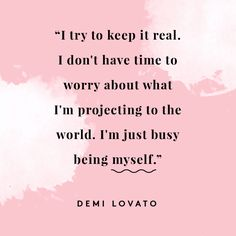 I try to keep it real. I don't have time to worry about what I'm projecting to the world. I'm just busy being myself.