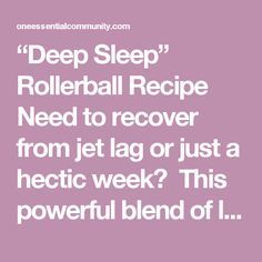 """Deep Sleep"" Rollerball Recipe Need to recover from jet lag or just a hectic week? This powerful blend of lavender, cedarwood, and vetiver helps with falling asleep and staying asleep. 4 drops lavender essential oil 3 drops cedarwood essential oil 3 drops vetiver essential oil Then fill rest of 10ml roller bottle with fractionated coconut oil. Snap on the rollerball and shake well to mix. To use: apply to inner wrists and upper chest. If you don't care for the scent, apply to bottom..."