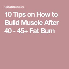 10 Tips on How to Build Muscle After 40 - 45+ Fat Burn