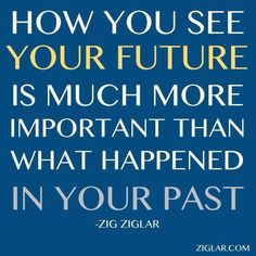 How you see your future is much more important than what happened in your past..