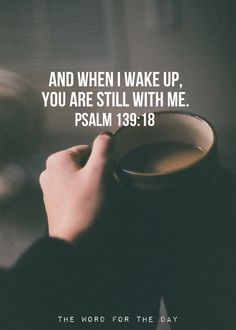 And when I wake up, You are still with me! Psalm 139:18 What a wonderful promise to wake up to! That God is near, we're not alone anymore.♥