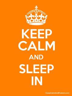 Keep Calm and Sleep In. #keep #calm #keep_calm
