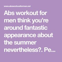 Abs workout for men think you're around fantastic appearance about the summer nevertheless?. People direct sunlight are simply just coming soon and everybody