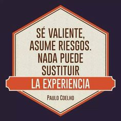 """""""Sé valiente, asume riesgos. Nada puede sustituir a la experiencia"""" Paulo Coelho. Buenas noches."""