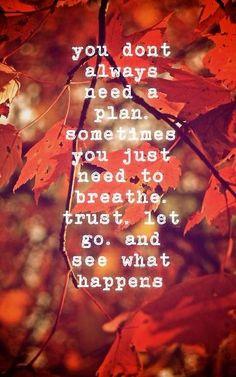 Je hebt niet altijd een plan nodig. Soms moet je alleen ademhalen, vertrouwen, loslaten en afwachten wat er gebeurt.