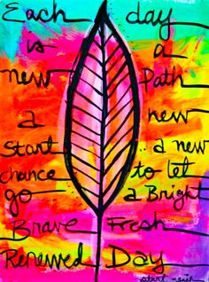 each day is a new path, a new start, a new chance to let go, a bright brave fresh renewed day