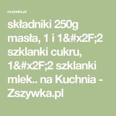 składniki 250g masła, 1 i 1/2 szklanki cukru, 1/2 szklanki mlek.. na Kuchnia - Zszywka.pl