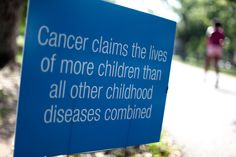 Cancer kills more children than all other diseases combined.  Yikes.