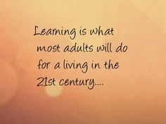 Learning is what  most adults will do  for a living in the  21st century....