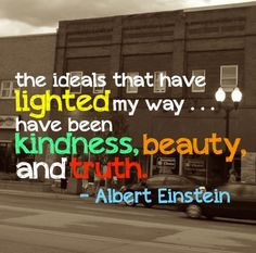 """"""" The ideals that have lighted my way have been kindness, beauty and truth"""" - Albert Einstein"""