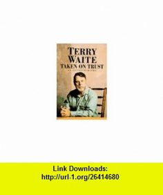 Taken on Trust An Autobiography (9780688143848) Terry Waite , ISBN-10: 0688143849  , ISBN-13: 978-0688143848 ,  , tutorials , pdf , ebook , torrent , downloads , rapidshare , filesonic , hotfile , megaupload , fileserve