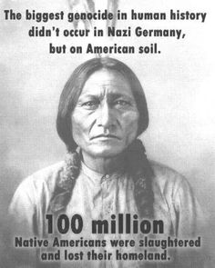 Many people believe that the Holocaust of the Jewish in Germany is the biggest genocide in human history. The fact that it was actually Native Americans in America is often over looked. That is because it is not talked about nearly as much in schools. If it were, people would realize that America was not founded on all these values that schools tell us that they are. Many people would be alot less patriotic if they told everyone about the many atrocities that this country was really founded…