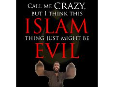 Read: Call me crazy, but I think this Islam thing just might be evil. http://www.firebreathingchristian.com/archives/3510