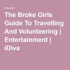 The Broke Girls Guide To Travelling And Volunteering | Entertainment | iDiva