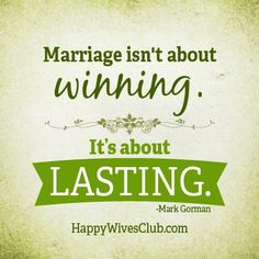 """Marriage isn't about winning. It's about lasting."" -Mark Gorman"