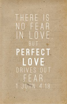 There is no fear in love but perfect love drives out fear ~ 1 John 4:18