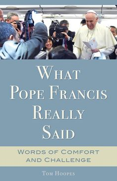 What Pope Francis Really Said: Words of Comfort and Challenge by Tom Hoopes