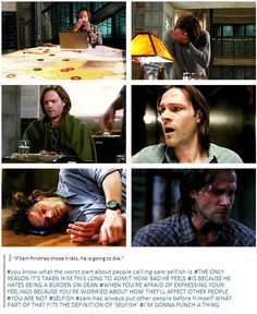 """If Sam finishes those trials, he is going to die."" You know what the worst part about people calling Sam selfish is? THE ONLY REASON IT'S TAKEN HIM THIS LONG TO ADMIT HOW BAD HE FEELS IS BECAUSE HE HATES BEING A BURDEN ON DEAN. WHEN YOU'RE AFRAID OF EXPRESSING YOUR FEELINGS BECAUSE YOU'RE WORRIED ABOUT HOW THEY'LL AFFECT OTHER PEOPLE, YOU ARE NOT SELFISH. Sam has always put other people before himself. WHAT PART OF THAT FITS THE DEFINITION OF 'SELFISH'? I'M GONNA PUNCH A THING"