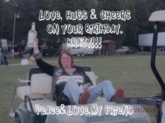 Love, hugs & cheers on your birthday.krazy!!! peace&love,my friend