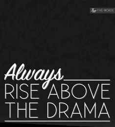 """""""Always rise above the drama."""""""