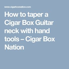 How to taper a Cigar Box Guitar neck with hand tools – Cigar Box Nation