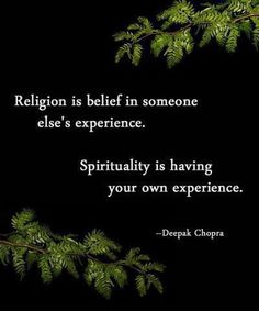 """""""Religion is belief in someone else's experience. Spirituality is having your own experience."""" Deepak Chopra This is one of my core beliefs. I was a member of what I believe is a cult. It is very easy to lose one's ability to think for themselves. The Words, Quotes To Live By, Me Quotes, Irish Quotes, Famous Quotes, Drake Quotes, Friend Quotes, Wisdom Quotes, Spiritual Awakening"""