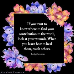 """""""If you want to know where to find your contribution to the world, look at your wounds. When you learn how to heal them, teach others. Spiritual Awakening, Spiritual Quotes, Wisdom Quotes, Life Quotes, Healing Quotes, Deep Quotes, Encouragement Quotes, Family Quotes, Positive Affirmations"""