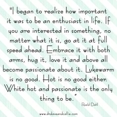"""I began to realize how #important it was to be an enthusiast in life. If you are interested in something, no matter what it is, go at it at full speed ahead. #Embrace it with both arms, hug it, love it and above all become passionate about it. Lukewarm is no good. Hot is no good either. White hot and passionate is the only thing to be. Roald Dahl #quote"