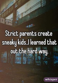 Strict parents create sneaky kids..I learned that out the hard way.
