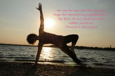 We can be sure that the greatest hope for maintaining equilibrium in the face of any situation rests within ourselves- quote from Francis Braceland, yoga photography