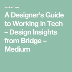 A Designer's Guide to Working in Tech – Design Insights from Bridge – Medium