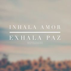 Inhala amor, exhala paz.