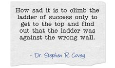 How sad it is to climb the ladder of success only to get to the top and find out that the ladder was against the wrong wall.