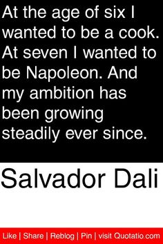 Salvador Dali - At the age of six I wanted to be a cook. At seven I wanted to be Napoleon. And my ambition has been growing steadily ever since. #quotations #quotes