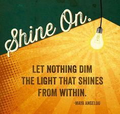 """Shine on. Let nothing dim the light that shines from within."""