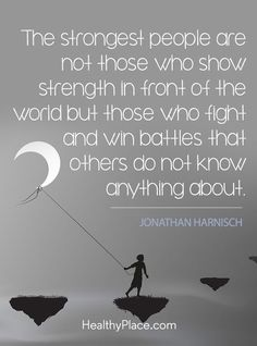 Quote on mental health stigma: The strongest people are not those who show strength in front of the world but those who fight and win battles that others do not know anything about - Jonathan Harnisch. http://www.HealthyPlace.com