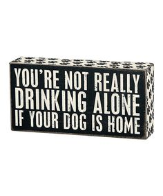 Look what I found on #zulily! 'You're Not Really Drinking Alone If Your Dog Is Home' Box Sign by Primitives by Kathy #zulilyfinds
