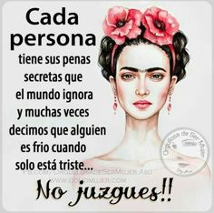 """Each person has their secret sorrows that the world ignores and a lot of times we say someone is cold when they are merely sad.Don't Judge! Woman Quotes, Me Quotes, Motivational Quotes, Inspirational Quotes, Wisdom Quotes, Frida Quotes, Latinas Quotes, Scrapbook Quotes, Quotes En Espanol"