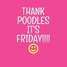 Thank poodles it's Friday!!!!