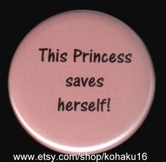 Stop the princess madness and give our daughters the skills and confidence to be Queen!  Thanks But No Thanks Button by kohaku16 on Etsy, $3.00