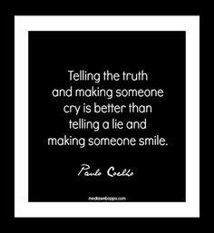 Telling the truth and making someone cry is better than telling a lie and making someone smile. ~ Paulo Coelho